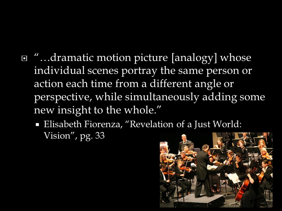 …dramatic motion picture [analogy] whose individual scenes portray the same person or action each time from a different angle or perspective, while simultaneously adding some new insight to the whole.